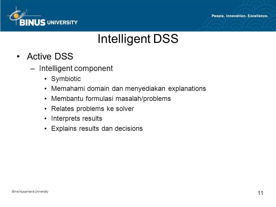 Bina Nusantara University 11 Intelligent DSS Active DSS –Intelligent component Symbiotic Memahami domain dan menyediakan explanations Membantu formulasi masalah/problems Relates problems ke solver Interprets results Explains results dan decisions