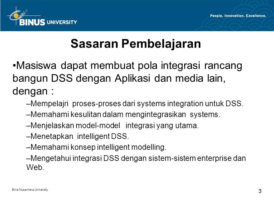 Bina Nusantara University 3 Sasaran Pembelajaran Masiswa dapat membuat pola integrasi rancang bangun DSS dengan Aplikasi dan media lain, dengan : –Mempelajri proses-proses dari systems integration untuk DSS.