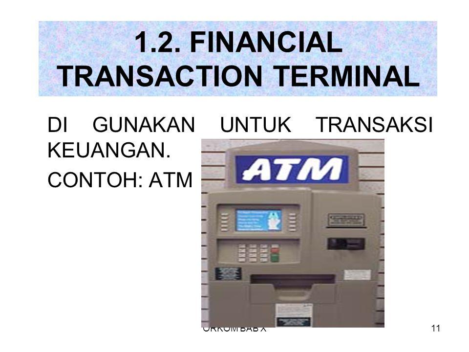 ORKOM BAB X11 1.2. FINANCIAL TRANSACTION TERMINAL DI GUNAKAN UNTUK TRANSAKSI KEUANGAN. CONTOH: ATM