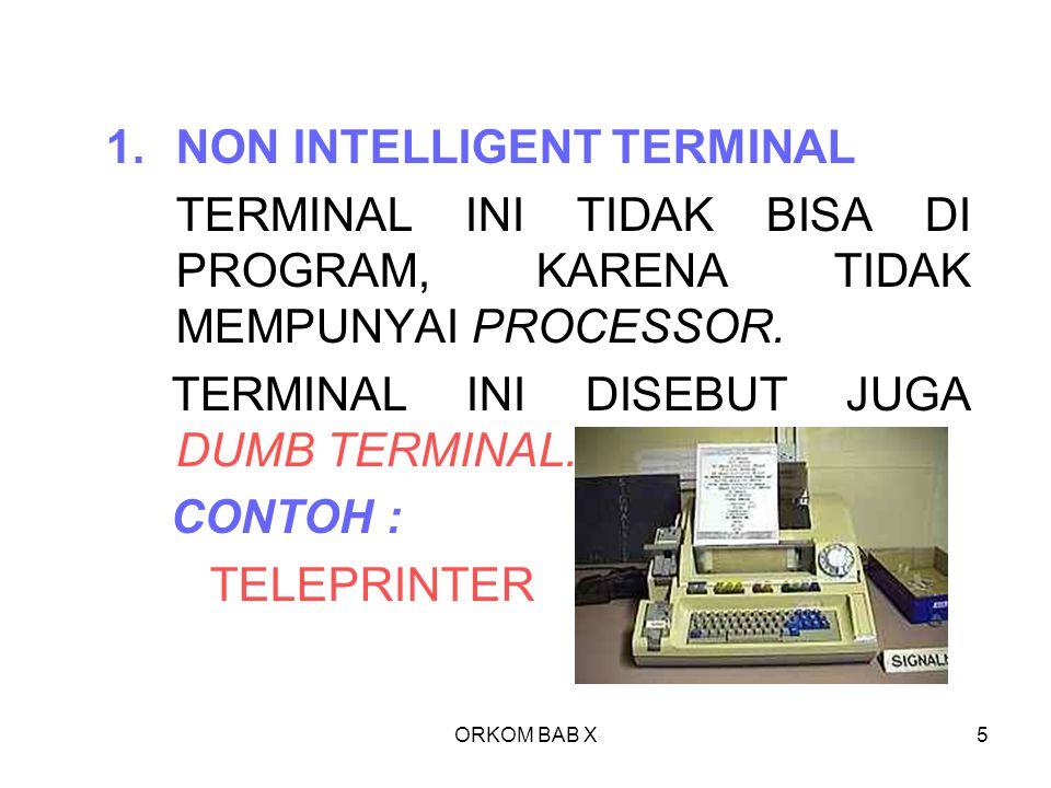 ORKOM BAB X5 1.NON INTELLIGENT TERMINAL TERMINAL INI TIDAK BISA DI PROGRAM, KARENA TIDAK MEMPUNYAI PROCESSOR. TERMINAL INI DISEBUT JUGA DUMB TERMINAL.