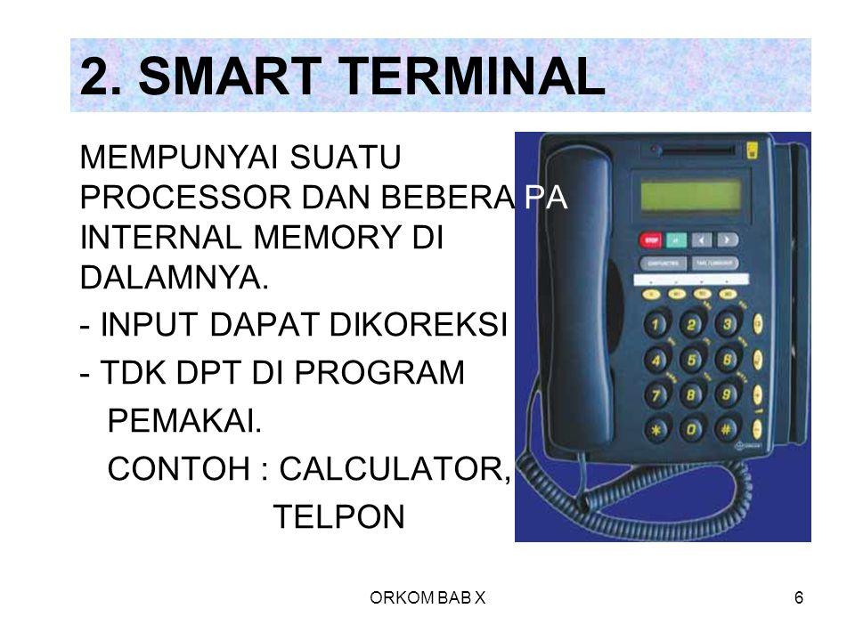 ORKOM BAB X6 2. SMART TERMINAL MEMPUNYAI SUATU PROCESSOR DAN BEBERA PA INTERNAL MEMORY DI DALAMNYA. - INPUT DAPAT DIKOREKSI - TDK DPT DI PROGRAM PEMAK