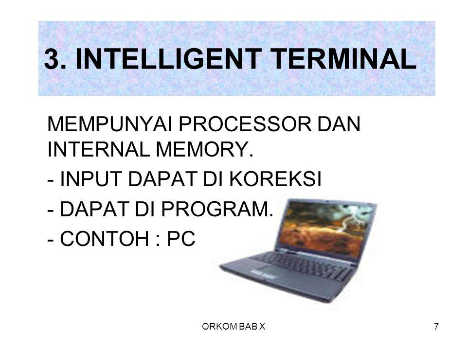 ORKOM BAB X7 3. INTELLIGENT TERMINAL MEMPUNYAI PROCESSOR DAN INTERNAL MEMORY. - INPUT DAPAT DI KOREKSI - DAPAT DI PROGRAM. - CONTOH : PC