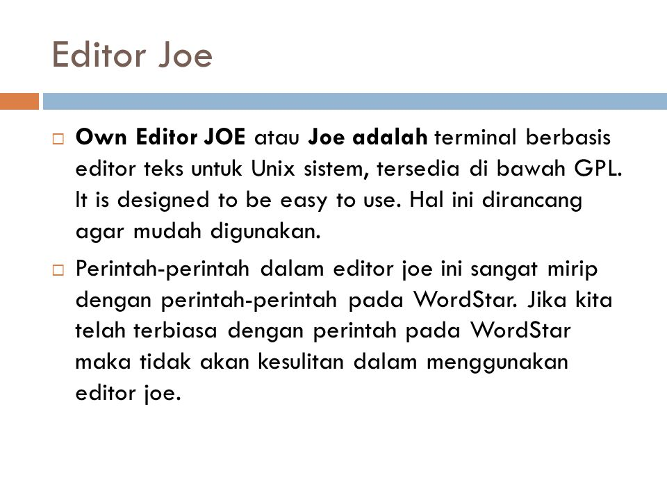 Editor Joe  Own Editor JOE atau Joe adalah terminal berbasis editor teks untuk Unix sistem, tersedia di bawah GPL. It is designed to be easy to use.
