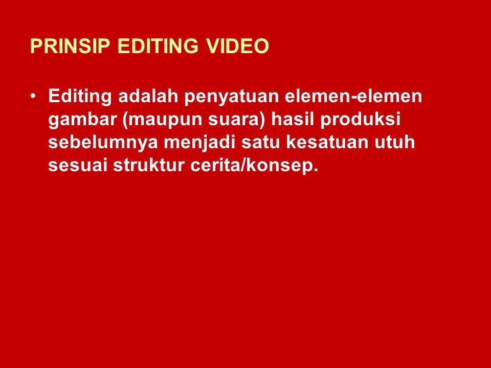 PRINSIP EDITING VIDEO Editing adalah penyatuan elemen-elemen gambar (maupun suara) hasil produksi sebelumnya menjadi satu kesatuan utuh sesuai struktu