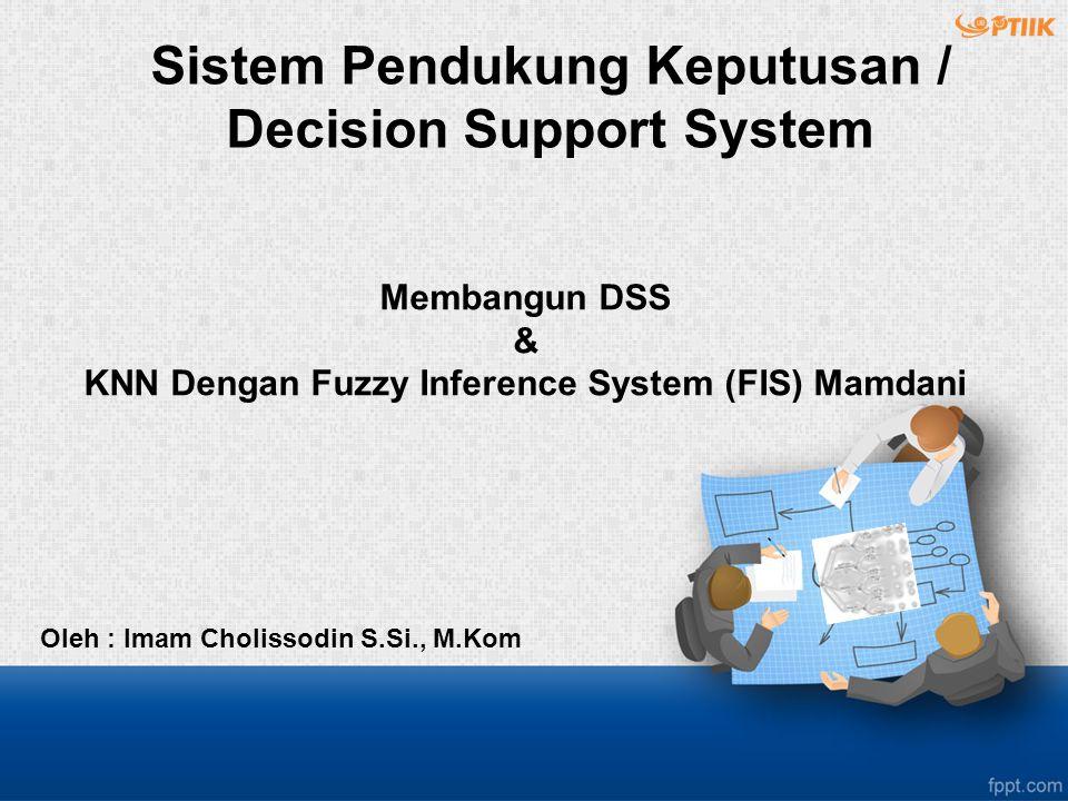 Membangun DSS & KNN Dengan Fuzzy Inference System (FIS) Mamdani Oleh : Imam Cholissodin S.Si., M.Kom Sistem Pendukung Keputusan / Decision Support System
