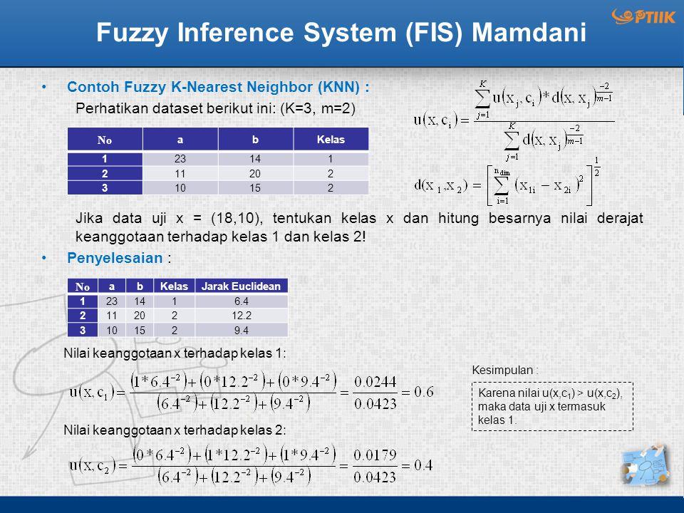 Fuzzy Inference System (FIS) Mamdani Contoh Fuzzy K-Nearest Neighbor (KNN) : Perhatikan dataset berikut ini: (K=3, m=2) Jika data uji x = (18,10), tentukan kelas x dan hitung besarnya nilai derajat keanggotaan terhadap kelas 1 dan kelas 2.