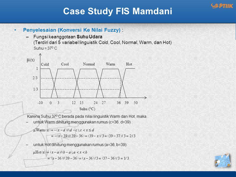 HotWarmNormal Case Study FIS Mamdani Penyelesaian (Konversi Ke Nilai Fuzzy) : –Fungsi keanggotaan Suhu Udara (Terdiri dari 5 variabel linguistik Cold, Cool, Normal, Warm, dan Hot) Suhu = 37 0 C Karena Suhu 37 0 C berada pada nilai linguistik Warm dan Hot, maka : –untuk Warm dihitung menggunakan rumus (c=36, d=39) : –untuk Hot dihitung menggunakan rumus (a=36, b=39): µ(X)µ(X) 1 2/3 1/3 Suhu ( 0 C) -10 0 312152427 36 3950 Cold Cool