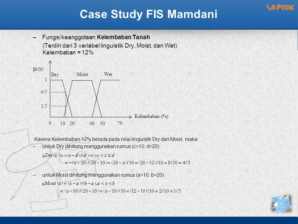 Case Study FIS Mamdani –Fungsi keanggotaan Kelembaban Tanah (Terdiri dari 3 variabel linguistik Dry, Moist, dan Wet) Kelembaban = 12% Karena Kelembaban 12% berada pada nilai linguistik Dry dan Moist, maka : –untuk Dry dihitung menggunakan rumus (c=10, d=20) : –untuk Moist dihitung menggunakan rumus (a=10, b=20): Wet µ(X)µ(X) 1 4/5 1/5 Kelembaban (%) 0 10 204050 70 Dry Moist