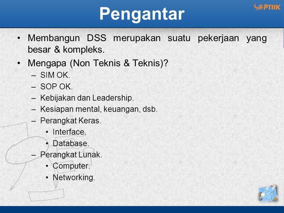 Pengantar Membangun DSS merupakan suatu pekerjaan yang besar & kompleks. Mengapa (Non Teknis & Teknis)? –SIM OK. –SOP OK. –Kebijakan dan Leadership. –
