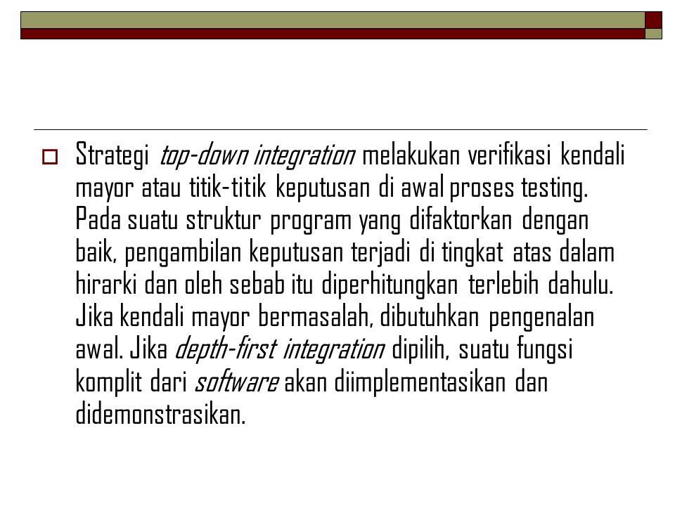  Strategi top-down integration melakukan verifikasi kendali mayor atau titik-titik keputusan di awal proses testing. Pada suatu struktur program yang