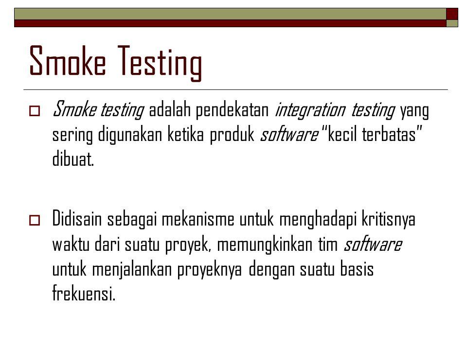"""Smoke Testing  Smoke testing adalah pendekatan integration testing yang sering digunakan ketika produk software """"kecil terbatas"""" dibuat.  Didisain s"""