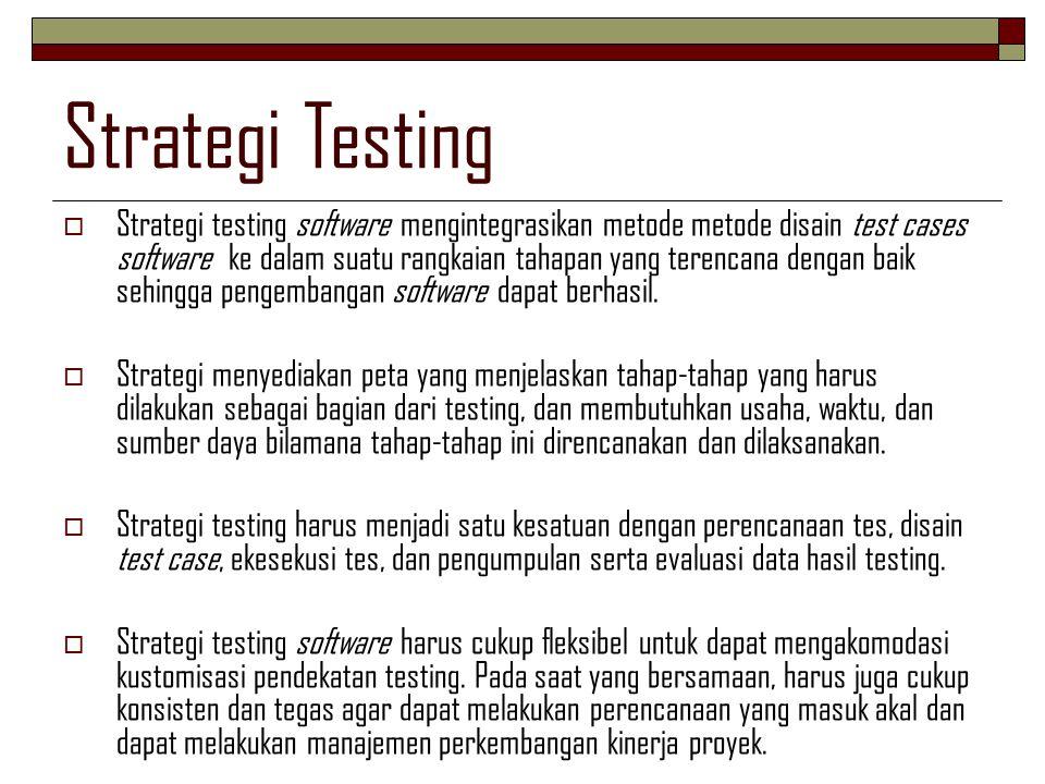 Pendekatan Strategi Testing  Sejumlah strategi testing software diadakan untuk menyediakan kerangka testing bagi pengembang software dengan karekteristik umum sebagai berikut:  Testing dimulai dari tingkat komponen terkecil sampai pada integrasi antar komponen pada keseluruhan sistem komputer tercapai.