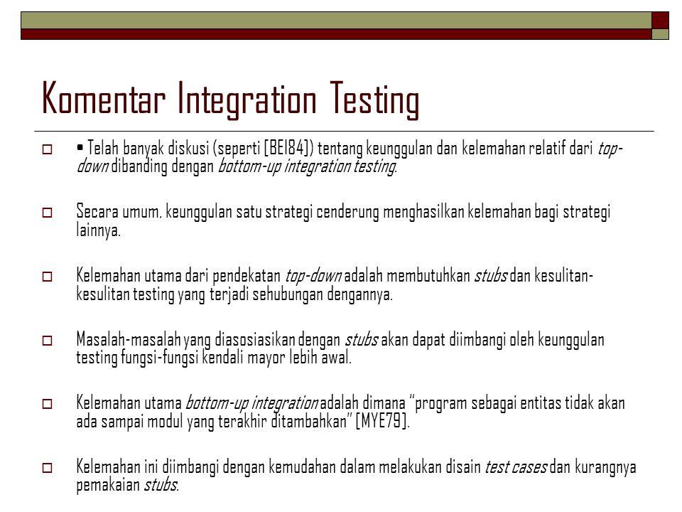 Komentar Integration Testing  Telah banyak diskusi (seperti [BEI84]) tentang keunggulan dan kelemahan relatif dari top- down dibanding dengan bottom-