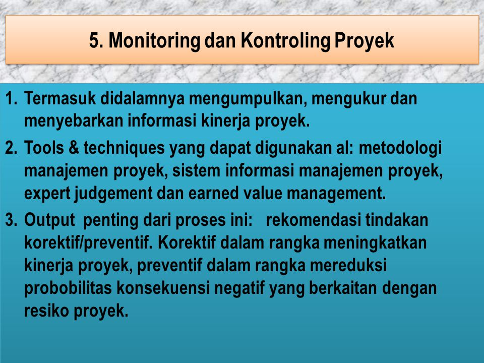 5. Monitoring dan Kontroling Proyek 1.Termasuk didalamnya mengumpulkan, mengukur dan menyebarkan informasi kinerja proyek. 2.Tools & techniques yang d