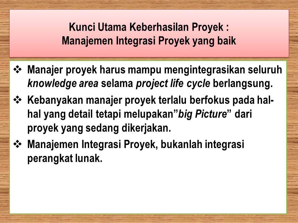 Kunci Utama Keberhasilan Proyek : Manajemen Integrasi Proyek yang baik  Manajer proyek harus mampu mengintegrasikan seluruh knowledge area selama pro