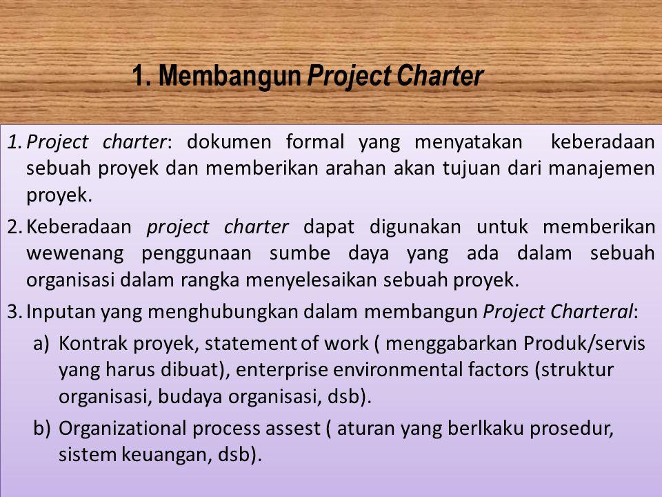 1. Membangun Project Charter 1.Project charter: dokumen formal yang menyatakan keberadaan sebuah proyek dan memberikan arahan akan tujuan dari manajem