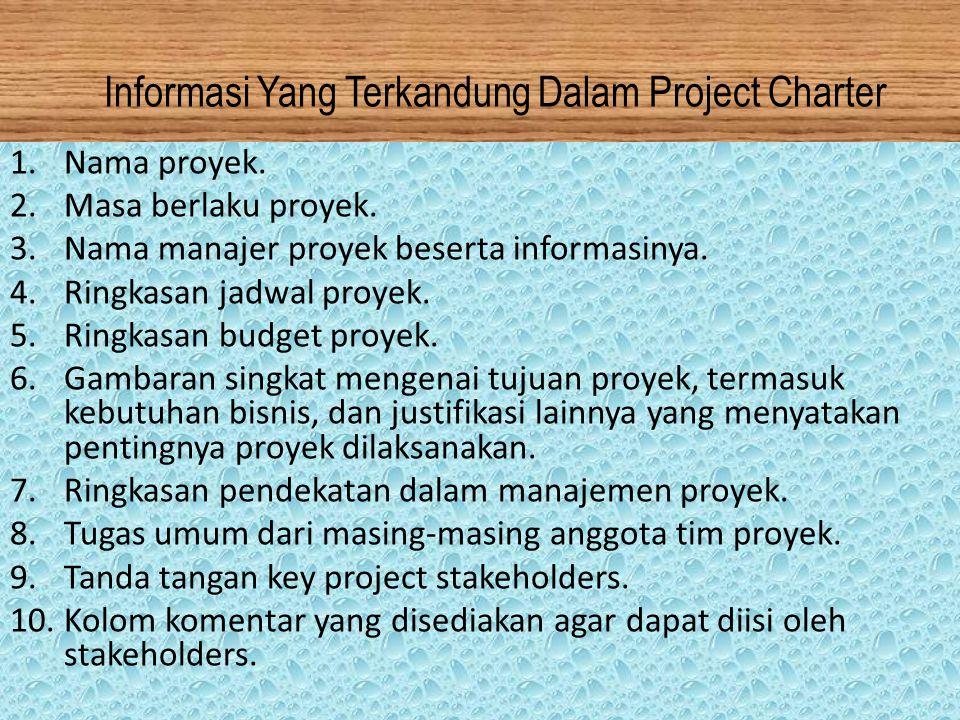 Informasi Yang Terkandung Dalam Project Charter 1.Nama proyek. 2.Masa berlaku proyek. 3.Nama manajer proyek beserta informasinya. 4.Ringkasan jadwal p
