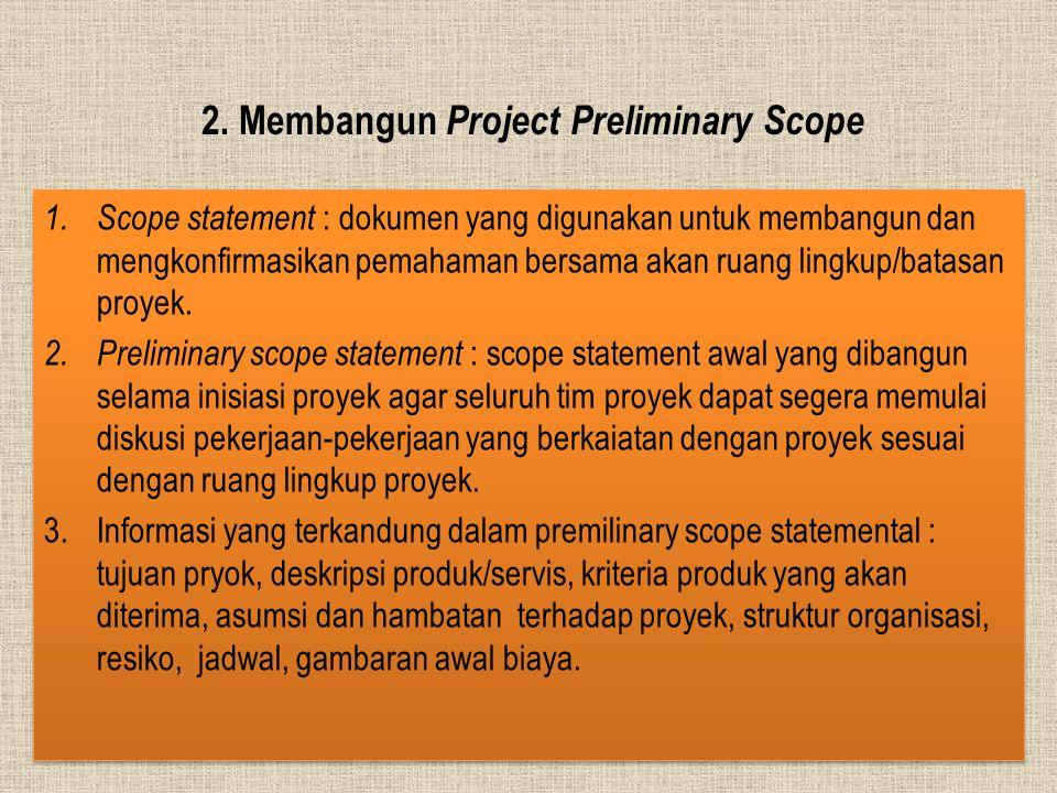 2. Membangun Project Preliminary Scope 1. Scope statement : dokumen yang digunakan untuk membangun dan mengkonfirmasikan pemahaman bersama akan ruang