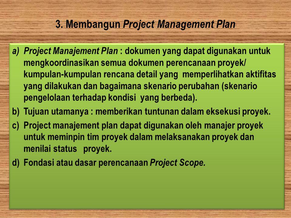 3. Membangun Project Management Plan a) Project Manajement Plan : dokumen yang dapat digunakan untuk mengkoordinasikan semua dokumen perencanaan proye