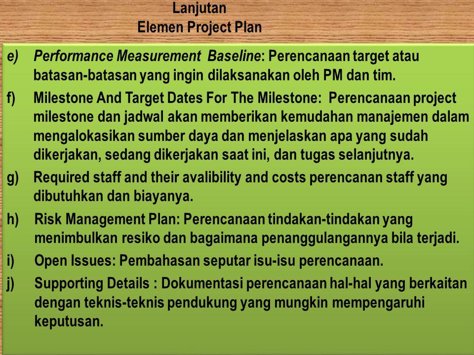 Lanjutan Elemen Project Plan e) Performance Measurement Baseline : Perencanaan target atau batasan-batasan yang ingin dilaksanakan oleh PM dan tim. f)