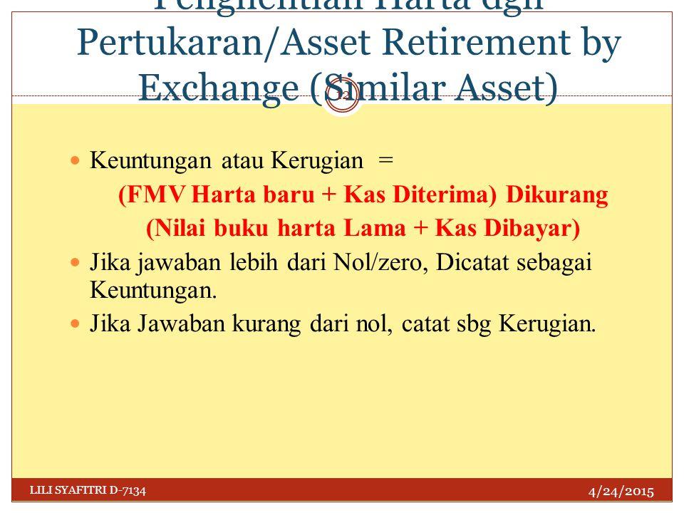 Penghentian Harta dgn Pertukaran/Asset Retirement by Exchange (Similar Asset) 4/24/2015 LILI SYAFITRI D-7134 12 Keuntungan atau Kerugian = (FMV Harta