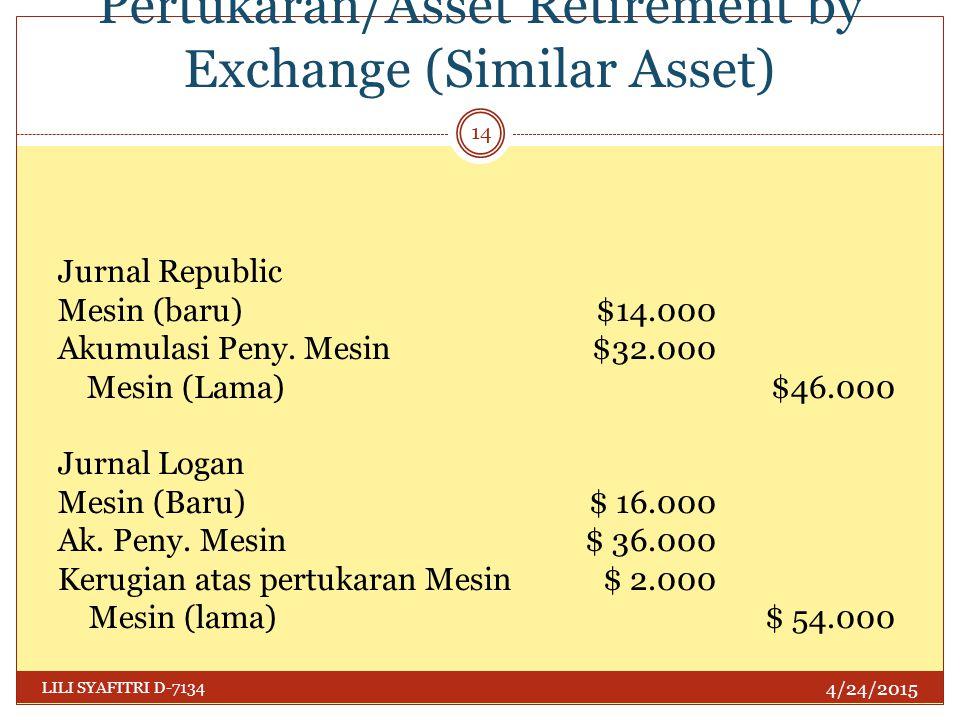 Penghentian Harta dgn Pertukaran/Asset Retirement by Exchange (Similar Asset) 4/24/2015 LILI SYAFITRI D-7134 14 Jurnal Republic Mesin (baru)$14.000 Ak
