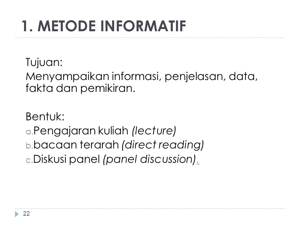 1. METODE INFORMATIF Tujuan: Menyampaikan informasi, penjelasan, data, fakta dan pemikiran. Bentuk: a. Pengajaran kuliah (lecture) b. bacaan terarah (