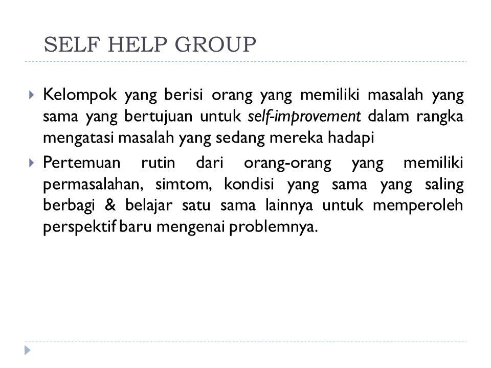 SELF HELP GROUP  Kelompok yang berisi orang yang memiliki masalah yang sama yang bertujuan untuk self-improvement dalam rangka mengatasi masalah yang