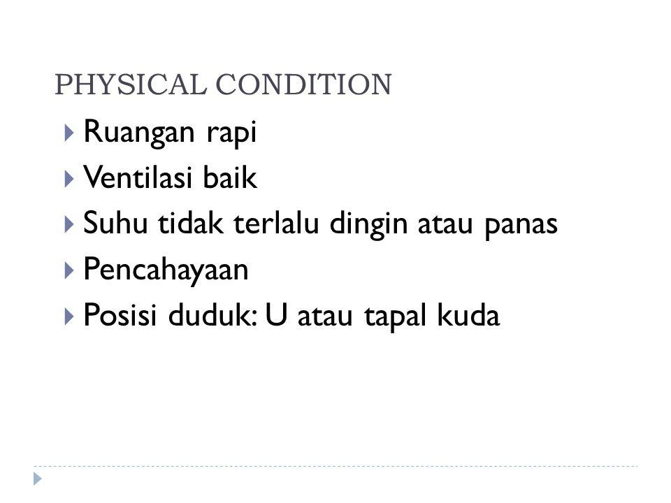 PHYSICAL CONDITION  Ruangan rapi  Ventilasi baik  Suhu tidak terlalu dingin atau panas  Pencahayaan  Posisi duduk: U atau tapal kuda