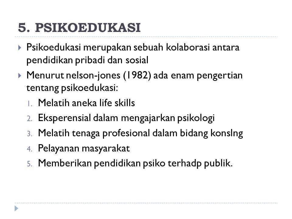 5. PSIKOEDUKASI  Psikoedukasi merupakan sebuah kolaborasi antara pendidikan pribadi dan sosial  Menurut nelson-jones (1982) ada enam pengertian tent