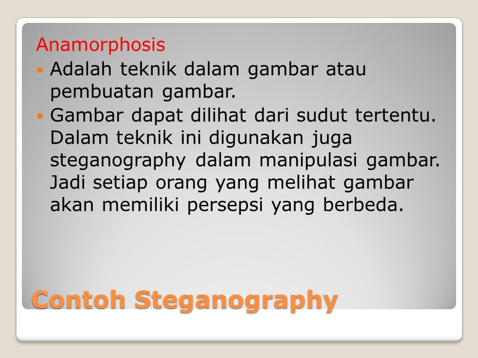 Contoh Steganography Anamorphosis Adalah teknik dalam gambar atau pembuatan gambar. Gambar dapat dilihat dari sudut tertentu. Dalam teknik ini digunak