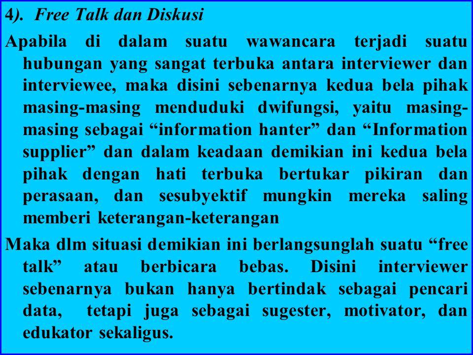 4). Free Talk dan Diskusi Apabila di dalam suatu wawancara terjadi suatu hubungan yang sangat terbuka antara interviewer dan interviewee, maka disini