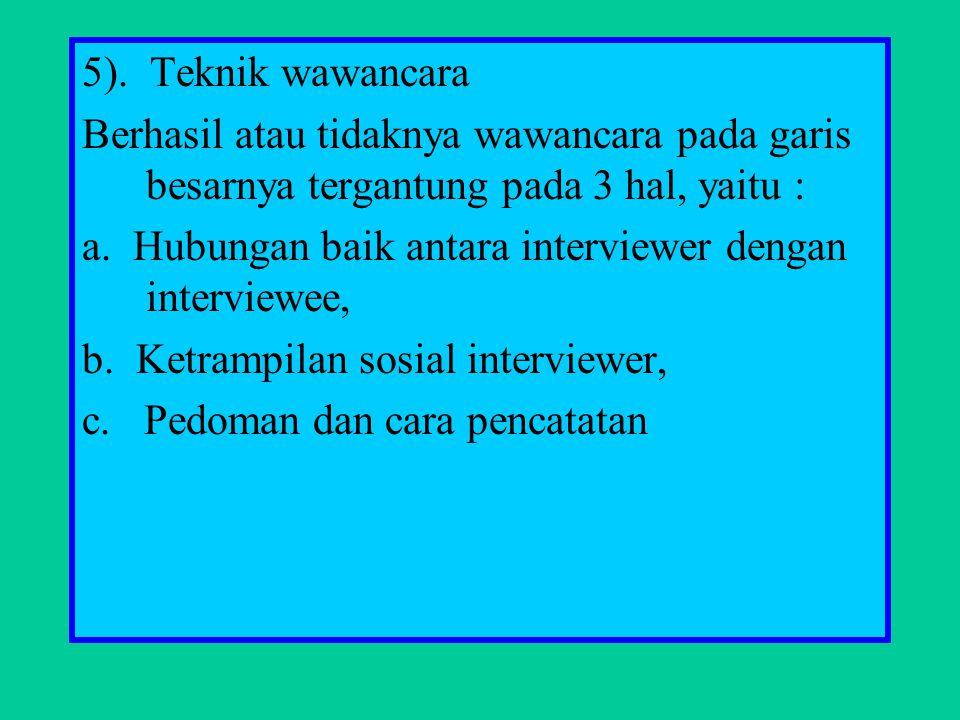 5). Teknik wawancara Berhasil atau tidaknya wawancara pada garis besarnya tergantung pada 3 hal, yaitu : a. Hubungan baik antara interviewer dengan in