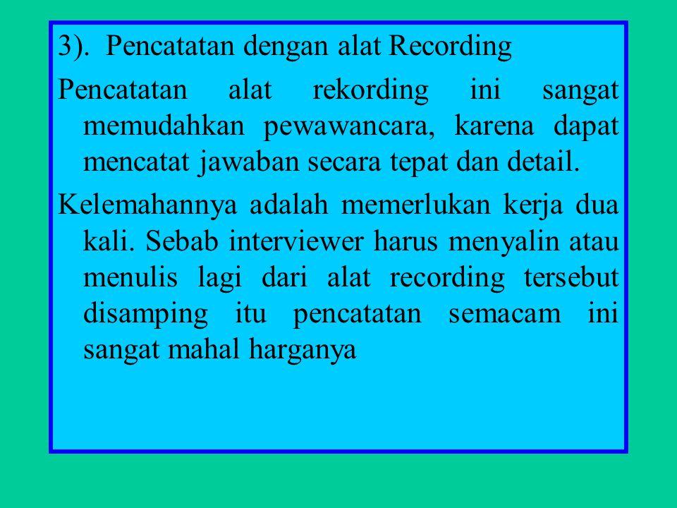 3). Pencatatan dengan alat Recording Pencatatan alat rekording ini sangat memudahkan pewawancara, karena dapat mencatat jawaban secara tepat dan detai