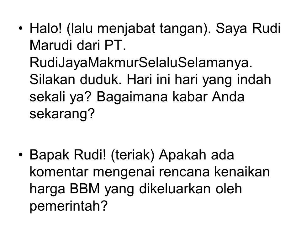 Halo! (lalu menjabat tangan). Saya Rudi Marudi dari PT. RudiJayaMakmurSelaluSelamanya. Silakan duduk. Hari ini hari yang indah sekali ya? Bagaimana ka