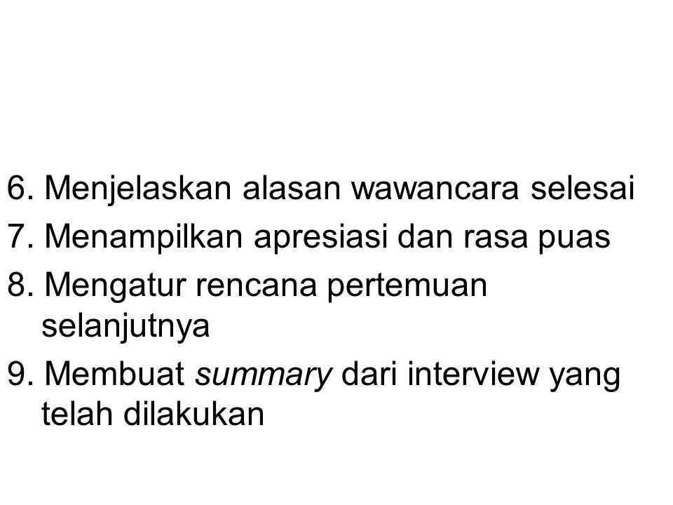 6. Menjelaskan alasan wawancara selesai 7. Menampilkan apresiasi dan rasa puas 8. Mengatur rencana pertemuan selanjutnya 9. Membuat summary dari inter