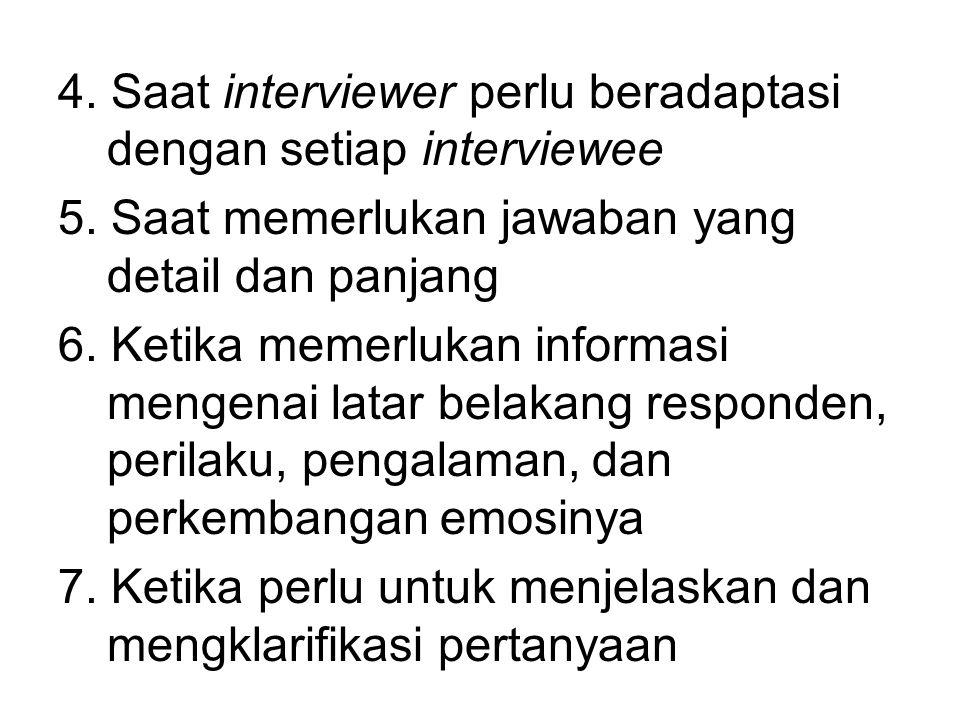 4. Saat interviewer perlu beradaptasi dengan setiap interviewee 5. Saat memerlukan jawaban yang detail dan panjang 6. Ketika memerlukan informasi meng