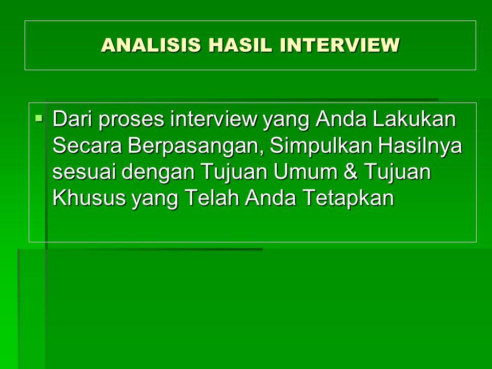 ANALISIS HASIL INTERVIEW  Dari proses interview yang Anda Lakukan Secara Berpasangan, Simpulkan Hasilnya sesuai dengan Tujuan Umum & Tujuan Khusus yang Telah Anda Tetapkan