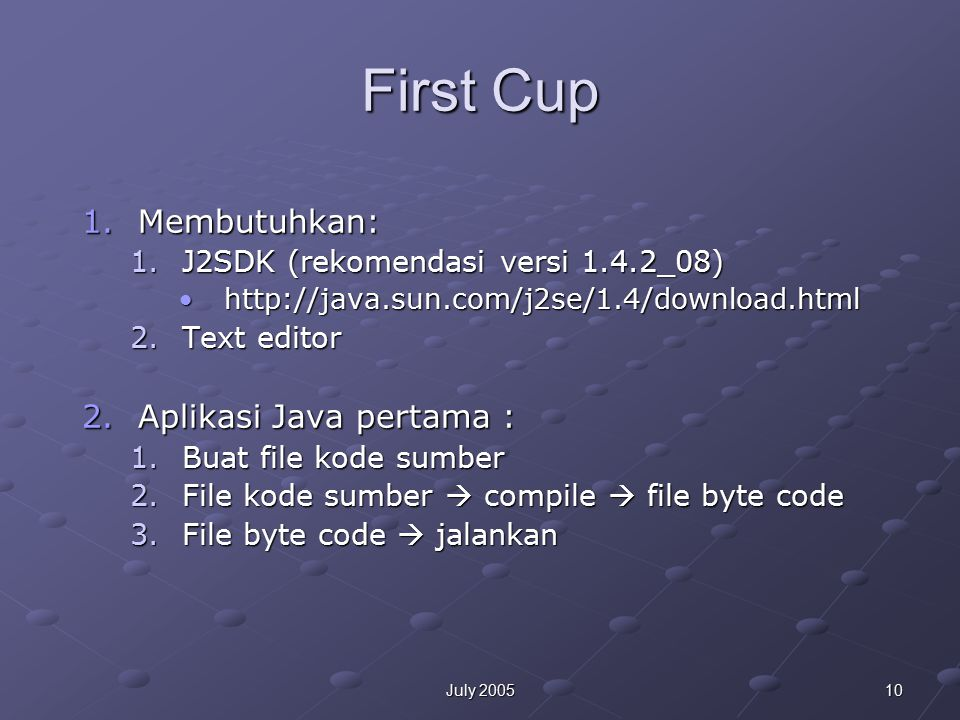 10July 2005 First Cup 1.Membutuhkan: 1.J2SDK (rekomendasi versi 1.4.2_08) http://java.sun.com/j2se/1.4/download.htmlhttp://java.sun.com/j2se/1.4/downl