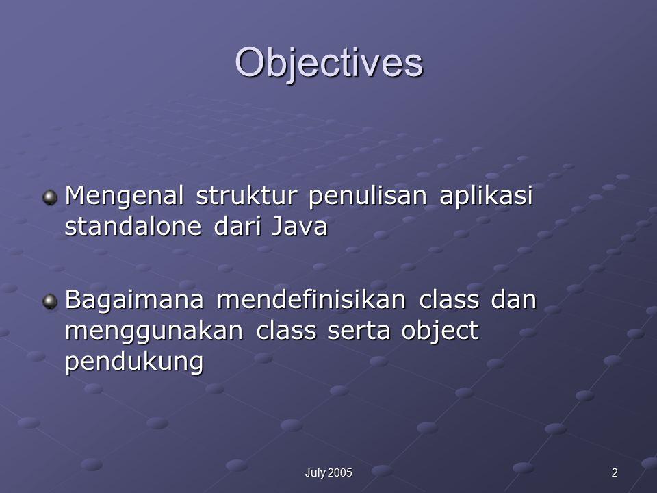 13July 2005 Penjelasan 1.Komentar /* text */ semua teks dari /* ke */ diabaikan /** documentation */ menandakan 'documentation comment' JDK javadoc tool meng-generate dokumentasi // text Semua teks dari // diabaikan sepanjang baris 2.Mengidentifikasi class public class Tes { } atau class Tes {} 3.main Method public static void main(String[] args)