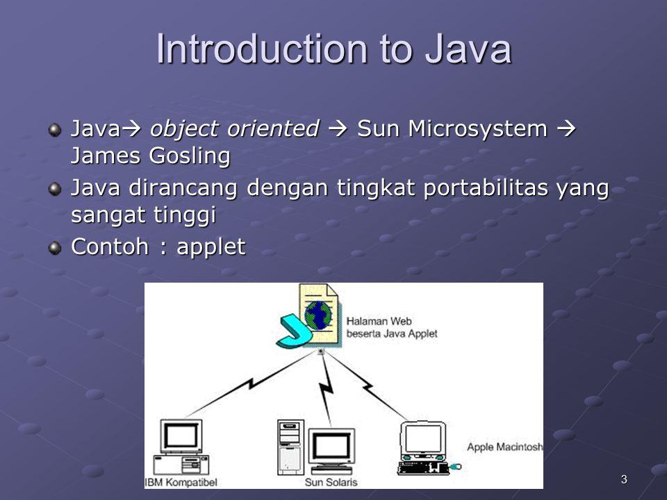 4July 2005 Introduction to Java Java dibagi menjadi tiga bagian yaitu : Java 2 Standard Edition (J2SE) Java 2 Enterprise Edition (J2EE) Java 2 Micro Edition (J2ME)