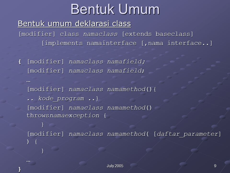 9July 2005 Bentuk Umum [modifier] class namaclass [extends baseclass] [implements namainterface [,nama interface..] {[modifier] namaclass namafield; [modifier] namaclass namafield; … [modifier] namaclass namamethod(){..