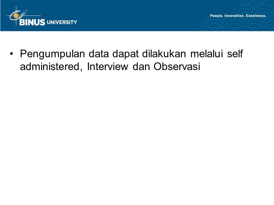 Pengumpulan data dapat dilakukan melalui self administered, Interview dan Observasi