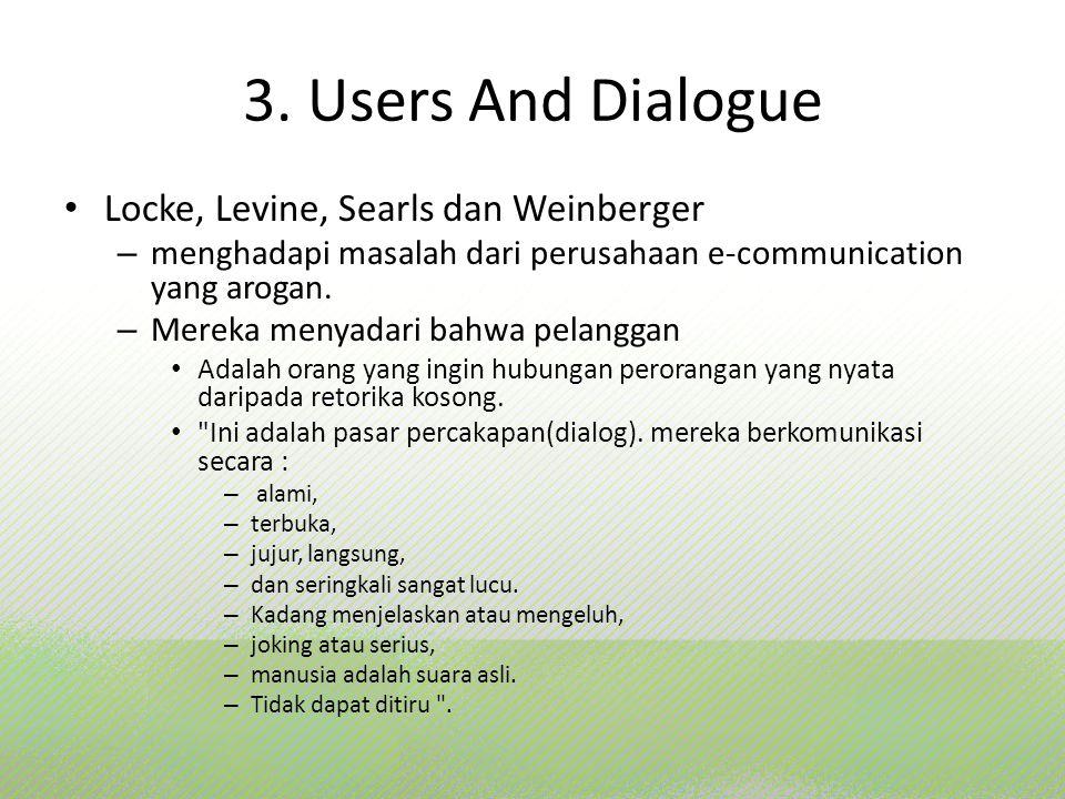 3. Users And Dialogue Locke, Levine, Searls dan Weinberger – menghadapi masalah dari perusahaan e-communication yang arogan. – Mereka menyadari bahwa
