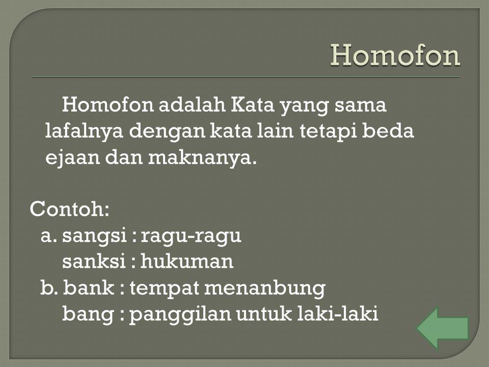Homofon adalah Kata yang sama lafalnya dengan kata lain tetapi beda ejaan dan maknanya. Contoh: a. sangsi : ragu-ragu sanksi : hukuman b. bank : tempa