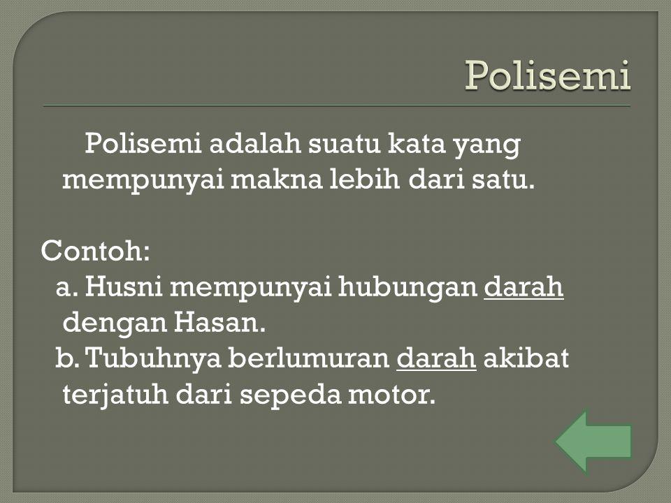 Polisemi adalah suatu kata yang mempunyai makna lebih dari satu. Contoh: a. Husni mempunyai hubungan darah dengan Hasan. b. Tubuhnya berlumuran darah