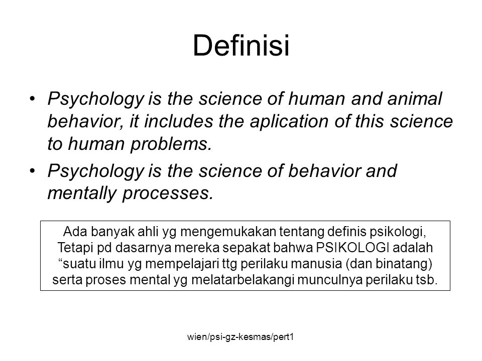 wien/psi-gz-kesmas/pert1 Definisi Psychology is the science of human and animal behavior, it includes the aplication of this science to human problems.