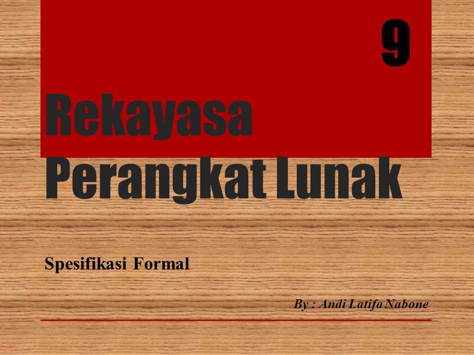 Rekayasa Perangkat Lunak Spesifikasi Formal 9 By : Andi Latifa Nabone
