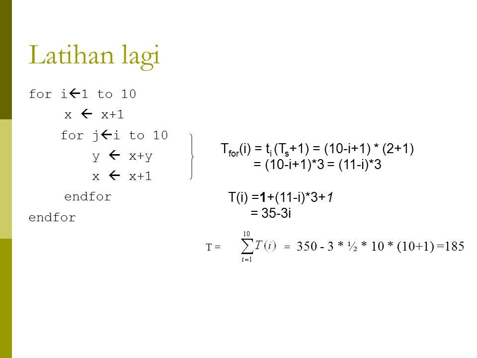 Latihan lagi for i  1 to 10 x  x+1 for j  i to 10 y  x+y x  x+1 endfor T for (i) = t i (T s +1) = (10-i+1) * (2+1) = (10-i+1)*3 = (11-i)*3 T(i) =