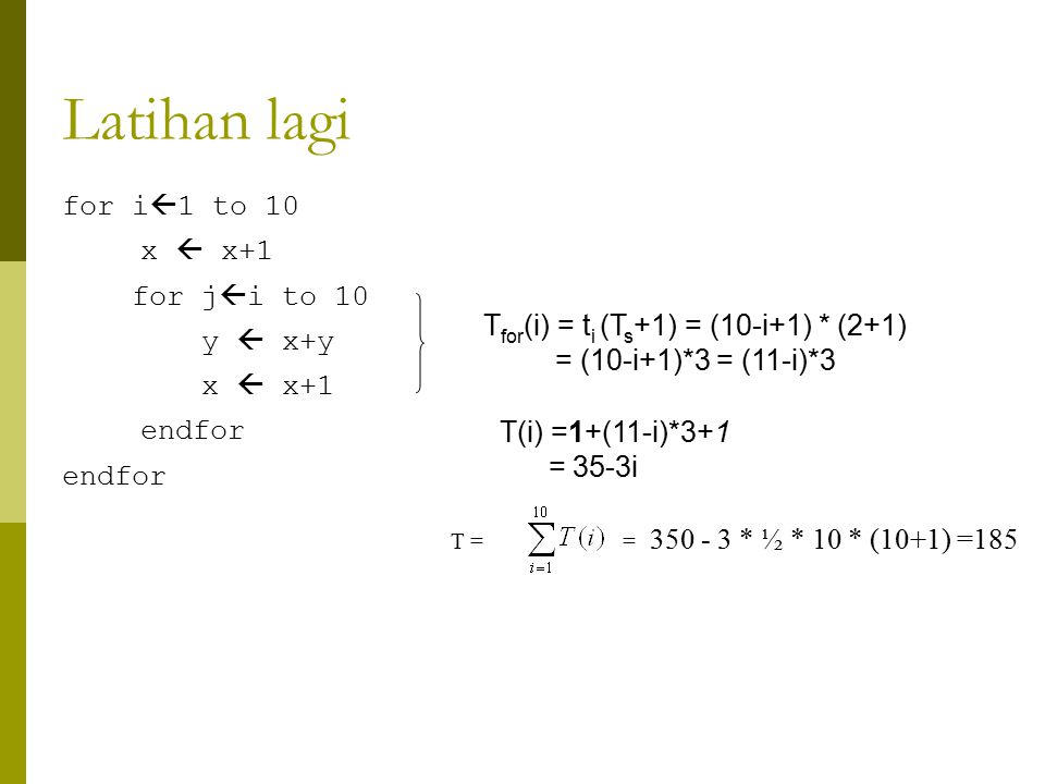 Latihan lagi for i  1 to 10 x  x+1 for j  i to 10 y  x+y x  x+1 endfor T for (i) = t i (T s +1) = (10-i+1) * (2+1) = (10-i+1)*3 = (11-i)*3 T(i) =1+(11-i)*3+1 = 35-3i T = = 350 - 3 * ½ * 10 * (10+1) =185